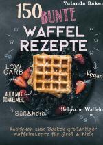Cover-Bild 150 bunte Waffel Rezepte: Low Carb, Vegan, auch mit Dinkelmehl, Belgische Waffeln, süß & herb