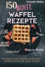 Cover-Bild 150 bunte Waffel Rezepte: Low Carb, Vegan, auch mit Dinkelmehl, Belgische Waffeln, süß & herb Kochbuch zum Backen großartiger Waffelrezepte für Groß & Klein