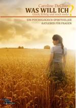 Cover-Bild WAS WILL ICH - Liebe, Glück und noch mehr, Ein psychologisch-spirituelle Ratgeber für Frauen