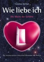 Cover-Bild WIE LIEBE ICH - Die Macht der Gefühle: Ein psychologisch-sinnlicher Ratgeber für Frauen