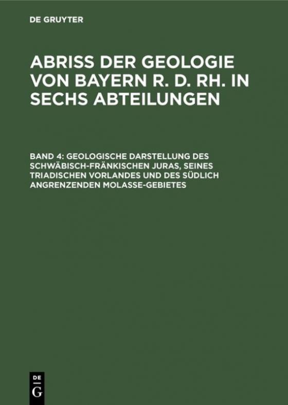 Cover-Bild Abriß der Geologie von Bayern r. d. Rh. in sechs Abteilungen / Geologische Darstellung des schwäbisch-fränkischen Juras, seines triadischen Vorlandes und des südlich angrenzenden Molasse-Gebietes