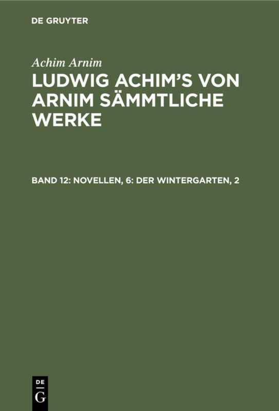 Cover-Bild Achim Arnim: Ludwig Achim's von Arnim sämmtliche Werke / Novellen, 6: Der Wintergarten, 2