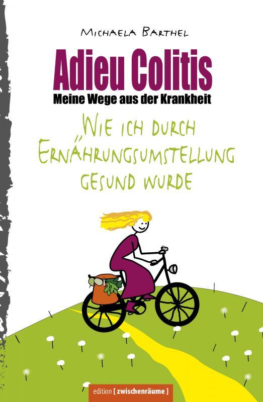 Cover-Bild Adieu Colitis – Wirksame Wege aus der Krankheit – Ratgeber zur Selbsthilfe bei Colitis ulcerosa und Morbus Crohn, mit umfangreichen Rezeptteil für Heilnahrung