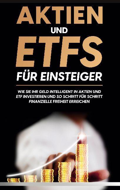 Cover-Bild Aktien und ETFs für Einsteiger: Wie Sie Ihr Geld intelligent in Aktien und ETF investieren und so Schritt für Schritt finanzielle Freiheit erreichen