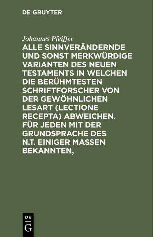 Cover-Bild Alle sinnverändernde und sonst merkwürdige Varianten des Neuen Testaments in welchen die berühmtesten Schriftforscher von der Gewöhnlichen Lesart (lectione recepta) abweichen. Für jeden mit der Grundsprache des N.T. einiger Maßen Bekannten,