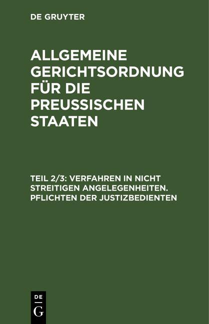 Cover-Bild Allgemeine Gerichtsordnung für die Preussischen Staaten / Verfahren in nicht streitigen Angelegenheiten. Pflichten der Justizbedienten
