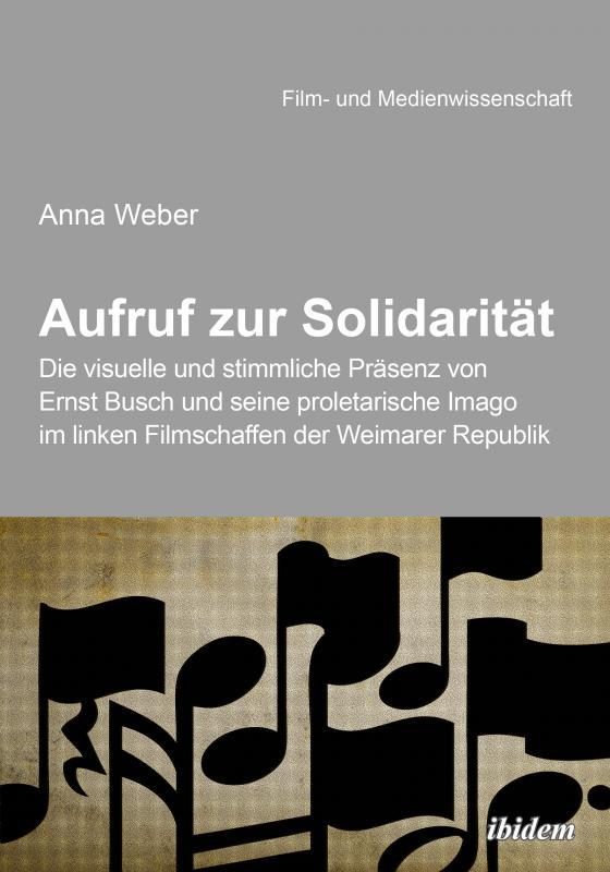 Cover-Bild Aufruf zur Solidarität: Die visuelle und stimmliche Präsenz von Ernst Busch und seine proletarische Imago im linken Filmschaffen der Weimarer Republik