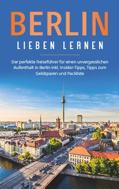 Cover-Bild Berlin lieben lernen: Der perfekte Reiseführer für einen unvergesslichen Aufenthalt in Berlin inkl. Insider-Tipps, Tipps zum Geldsparen und Packliste