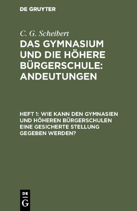 Cover-Bild C. G. Scheibert: Das Gymnasium und die höhere Bürgerschule: Andeutungen / Wie kann den Gymnasien und höheren Bürgerschulen eine gesicherte Stellung gegeben werden?