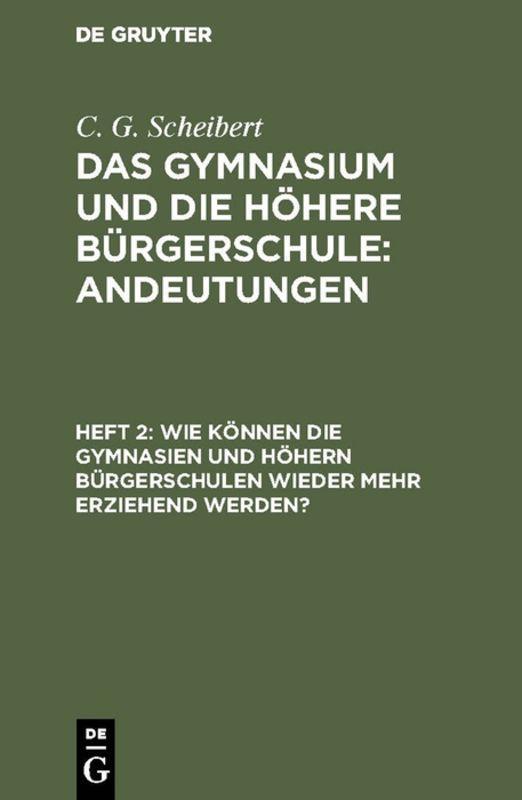 Cover-Bild C. G. Scheibert: Das Gymnasium und die höhere Bürgerschule: Andeutungen / Wie können die Gymnasien und höhern Bürgerschulen wieder mehr erziehend werden?
