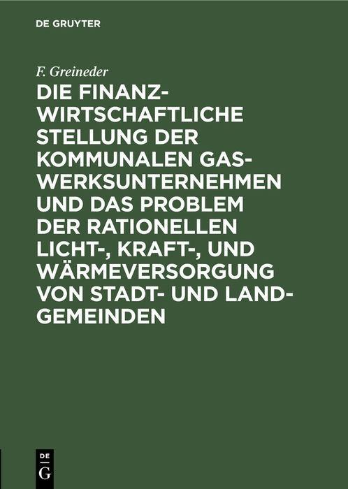 Cover-Bild Die finanzwirtschaftliche Stellung der kommunalen Gaswerksunternehmen und das Problem der rationellen Licht-, Kraft-, und Wärmeversorgung von Stadt- und Land-Gemeinden