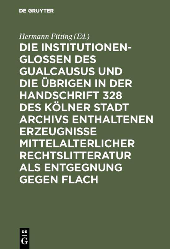 Cover-Bild Die Institutionenglossen des Gualcausus und die übrigen in der Handschrift 328 des Kölner Stadt Archivs enthaltenen Erzeugnisse mittelalterlicher Rechtslitteratur als Entgegnung gegen Flach