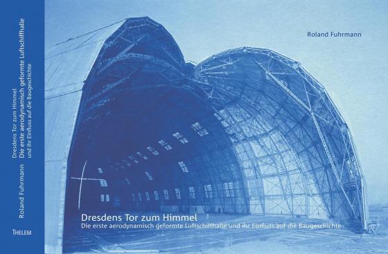 Cover-Bild Dresdens Tor zum Himmel - Die erste aerodynamisch geformte Luftschiffhalle und ihr Einfluss auf die Baugeschichte