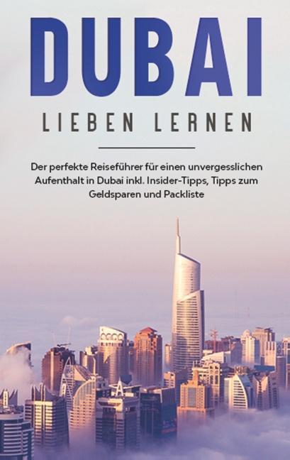 Cover-Bild Dubai lieben lernen: Der perfekte Reiseführer für einen unvergesslichen Aufenthalt in Dubai inkl. Insider-Tipps, Tipps zum Geldsparen und Packliste