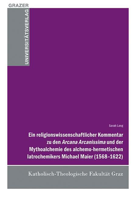 Cover-Bild Ein religionswissenschaftlicher Kommentar zu den Arcana Arcanissima und der Mythoalchemie des alchemo-hermetischen latrochemikers Michael Maier (1568-1622)