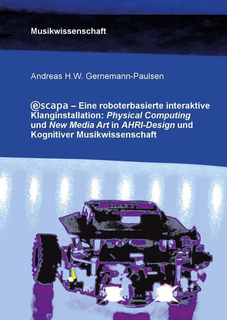 Cover-Bild Escapa. Eine roboterbasierte interaktive Klanginstallation: Physical Computing und New Media Art in AHRI-Design und Kognitiver Musikwissenschaft