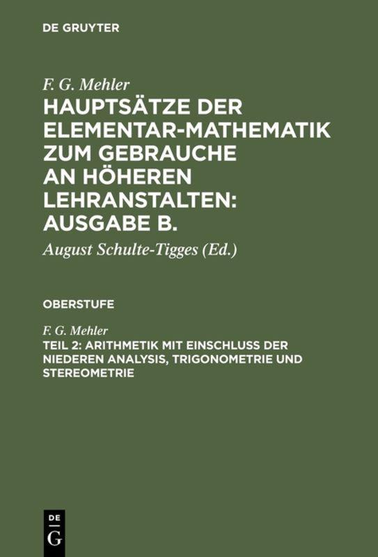 Cover-Bild F. G. Mehler: Hauptsätze der Elementar-Mathematik zum Gebrauche an... / Arithmetik mit Einschluß der niederen Analysis, Trigonometrie und Stereometrie