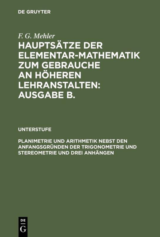 Cover-Bild F. G. Mehler: Hauptsätze der Elementar-Mathematik zum Gebrauche an... / Planimetrie und Arithmetik nebst den Anfangsgründen der Trigonometrie und Stereometrie und drei Anhängen