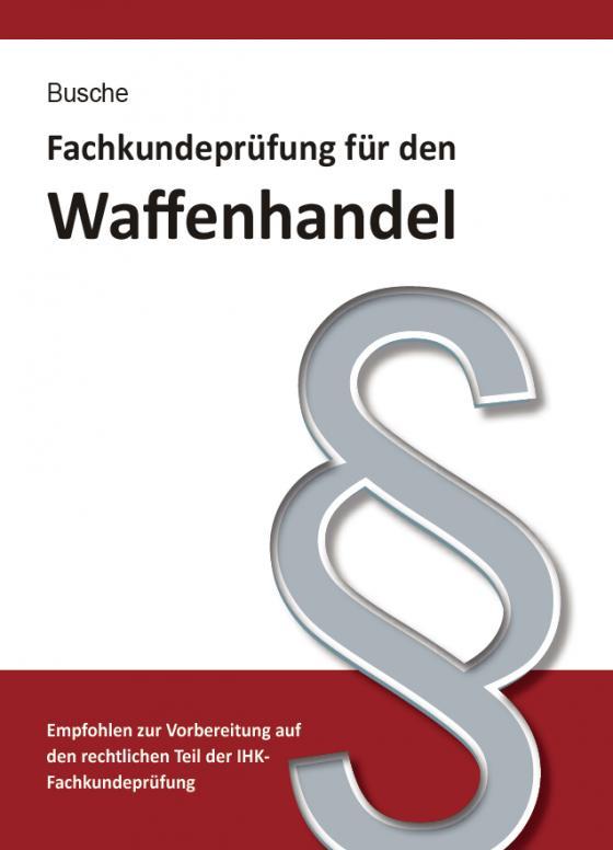 Cover-Bild Fachkundeprüfung Waffenhandel Praxiswissen zum Waffenrecht für Prüfung und Betrieb - Lehrbuch zur Vorbereitung auf den rechtlichen Teil der IHK-Fachkundeprüfung