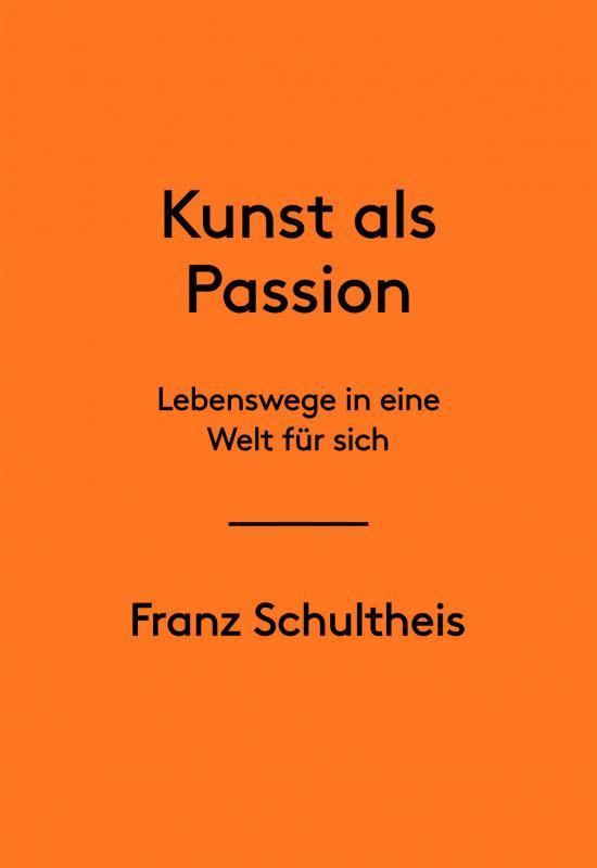 Cover-Bild Franz Schultheis. Kunst als Passion. Lebenswege in eine Welt für sich