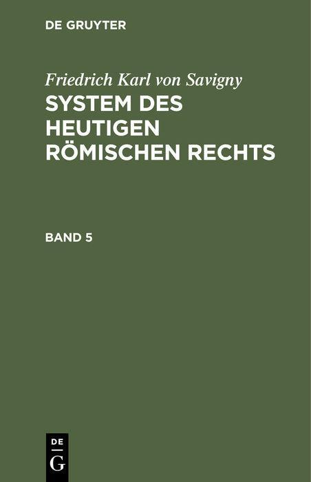 Cover-Bild Friedrich Karl von Savigny: System des heutigen römischen Rechts / Friedrich Karl von Savigny: System des heutigen römischen Rechts. Band 5