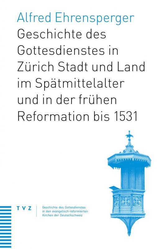 Cover-Bild Geschichte des Gottesdienstes in Zürich Stadt und Land im Spätmittelalter und in der frühen Reformation bis 1531