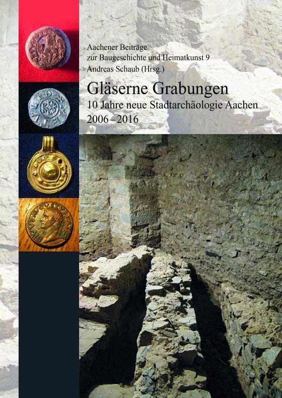 Cover-Bild Gläserne Grabungen. 10 Jahre neue Stadtarchäologie Aachen 2006-2016 (=Aachener Beoiträge zur Baugeschichte und Heimatkunst 9)