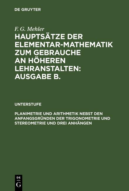 Cover-Bild Hauptsätze der Elementar-Mathematik zum Gebrauche an höheren Lehranstalten:... / Planimetrie und Arithmetik nebst den Anfangsgründen der Trigonometrie und Stereometrie und drei Anhängen