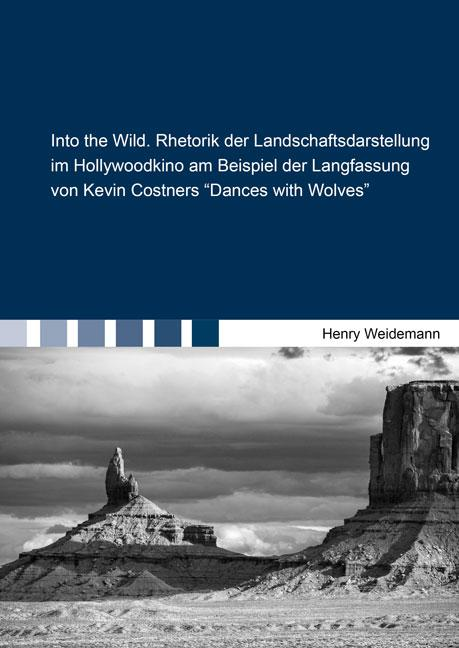 Cover-Bild Into the Wild. Rhetorik der Landschaftsdarstellung im Hollywoodkino am Beispiel der Langfassung von Kevin Costners ''Dances with Wolves''