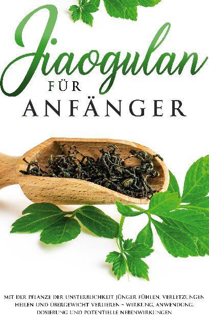 Cover-Bild Jiaogulan für Anfänger: Mit der Pflanze der Unsterblichkeit jünger fühlen, Verletzungen heilen und Übergewicht verlieren - Wirkung, Anwendung, Dosierung und potentielle Nebenwirkungen