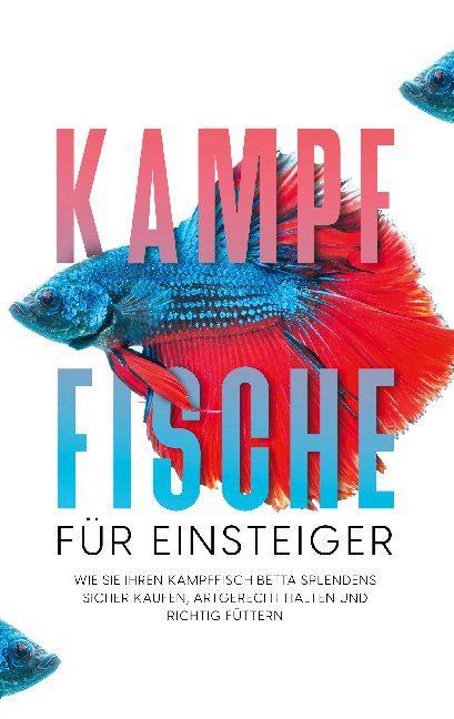Cover-Bild Kampffische für Einsteiger: Wie Sie Ihren Kampffisch Betta splendens sicher kaufen, artgerecht halten und richtig füttern