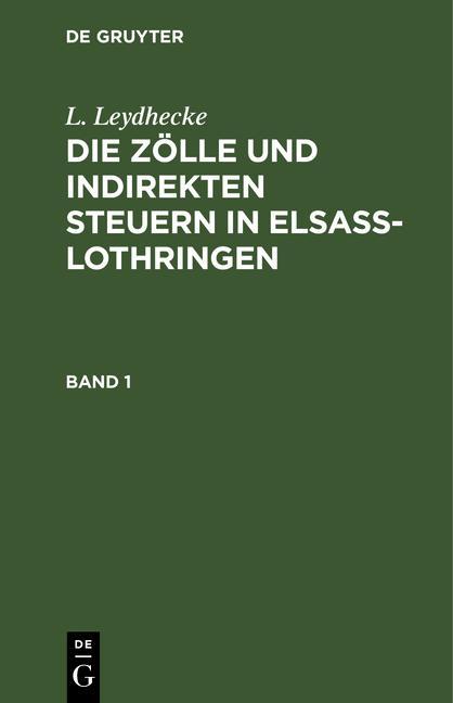 Cover-Bild L. Leydhecke: Die Zölle und indirekten Steuern in Elsaß-Lothringen / L. Leydhecke: Die Zölle und indirekten Steuern in Elsaß-Lothringen. Band 1