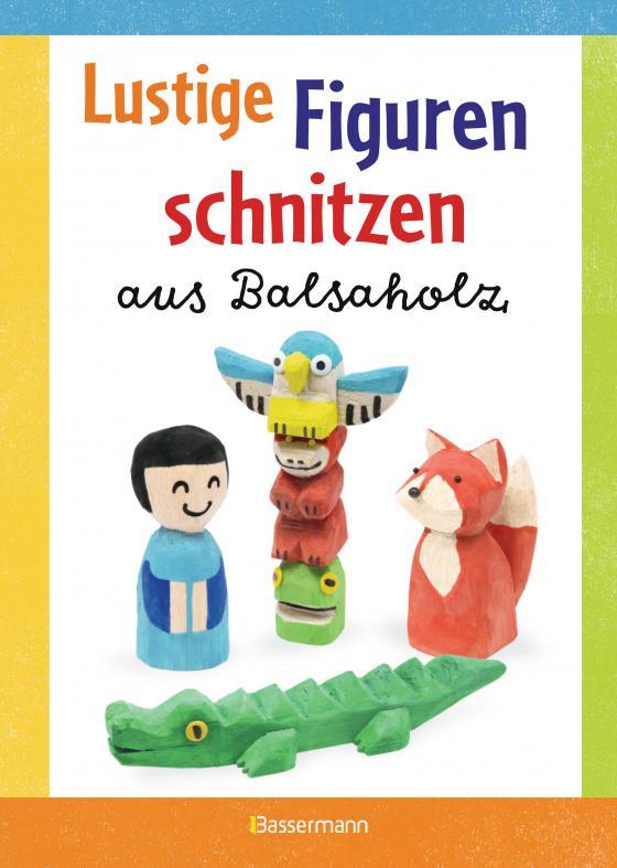 Cover-Bild Lustige Figuren schnitzen aus Balsaholz. 17 einfache Schnitzanleitungen. Für Kinder ab 8 Jahren