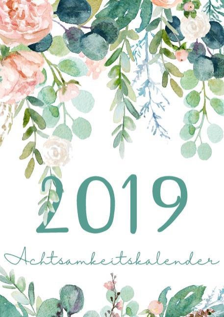 Cover-Bild Mein Achtsamkeit Kalender 2019 - Terminplaner, Monatskalender und Achtsamkeitskalender für mehr Achtsamkeit, Dankbarkeit, Selbstvertrauen, Positives Denken und Leben im Jetzt