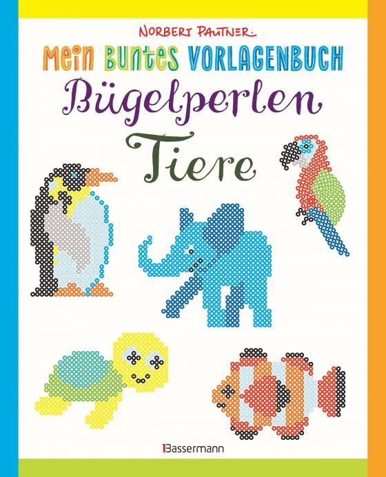 Cover-Bild Mein buntes Vorlagenbuch: Bügelperlen-Tiere. Über 150 Motive. Von Alpaka bis Zebra