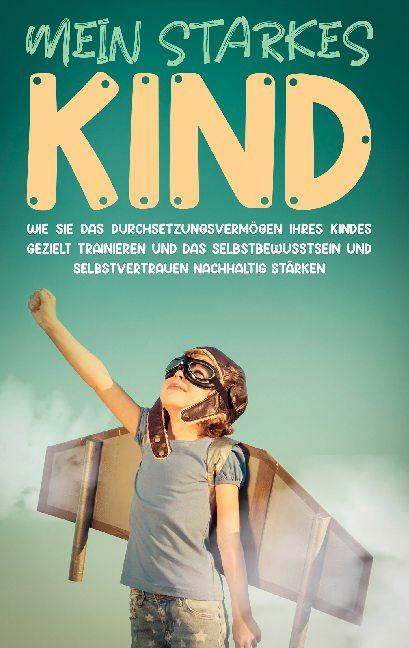 Cover-Bild Mein starkes Kind: Wie Sie das Durchsetzungsvermögen Ihres Kindes gezielt trainieren und das Selbstbewusstsein und Selbstvertrauen nachhaltig stärken