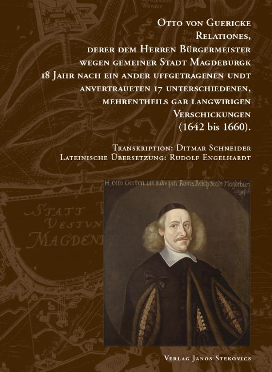 Cover-Bild Otto von Guericke Relationes, derer dem Herren Bürgermeister wegen gemeiner Stadt Magdeburgk 18 Jahr nach ein ander uffgetragenen undt anvertraueten 17 Unterschiedenen, mehrentheils gar langwirigen Verschickungen (1642 bis 1660)