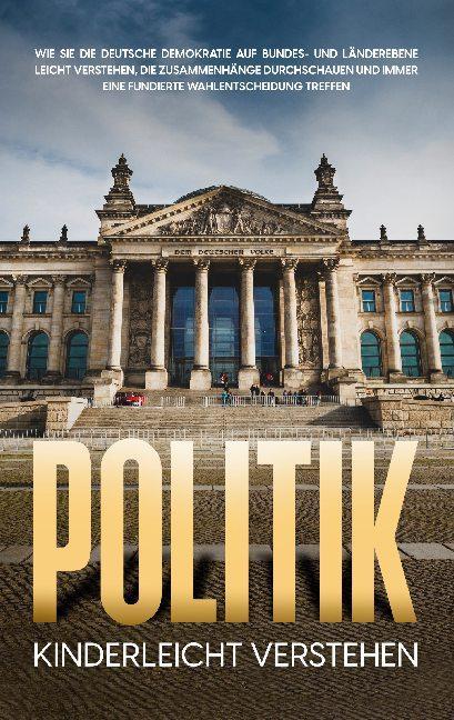 Cover-Bild Politik kinderleicht verstehen: Wie Sie die deutsche Demokratie auf Bundes- und Länderebene leicht verstehen, die Zusammenhänge durchschauen und immer eine fundierte Wahlentscheidung treffen