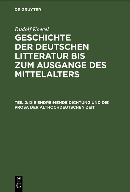 Cover-Bild Rudolf Koegel: Geschichte der deutschen Litteratur bis zum Ausgange... / Die endreimende Dichtung und die Prosa der althochdeutschen Zeit
