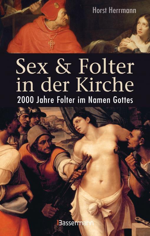Cover-Bild Sex und Folter in der Kirche. Wie die Stigmatisierung der Sexualität zu Missbrauch, Inquisition, Judenverfolgung, Hexen- und Ketzerverbrennung, Kreuzzügen, Frauenunterdrückung und zur Versklavung und Ausrottung von Urvölkern führte