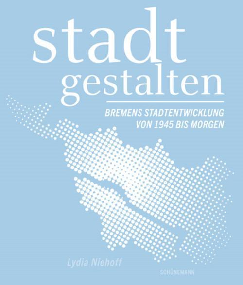 Cover-Bild stadt gestalten – Bremens Stadtentwicklung von 1945 bis Morgen
