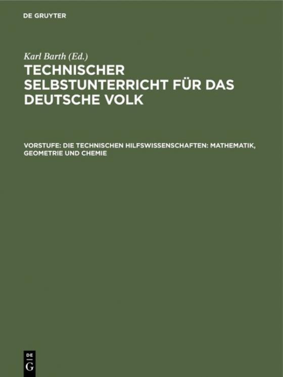Cover-Bild Technischer Selbstunterricht für das deutsche Volk / Die technischen Hilfswissenschaften: Mathematik, Geometrie und Chemie