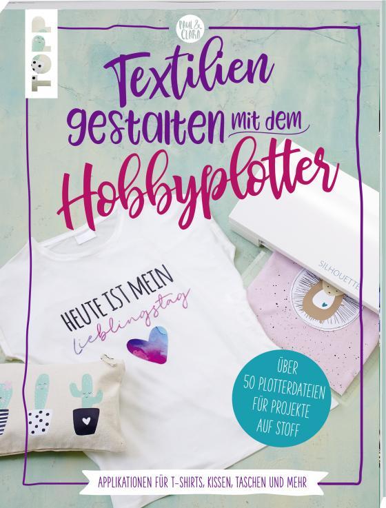 Cover-Bild Textilien gestalten mit dem Hobbyplotter – Applikationen für T-Shirts, Kissen, Taschen und mehr
