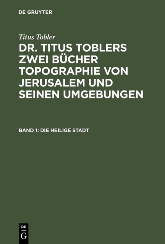 Cover-Bild Titus Tobler: Dr. Titus Toblers zwei Bücher Topographie von Jerusalem... / Die heilige Stadt