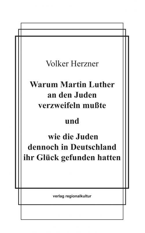 Cover-Bild Warum Martin Luther an den Juden verzweifeln mußte und wie die Juden dennoch in Deutschland ihr Glück gefunden hatten