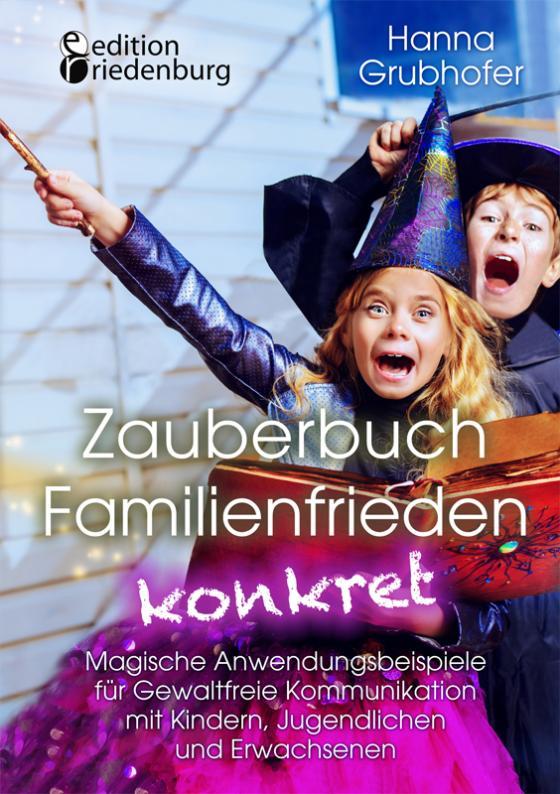 Cover-Bild Zauberbuch Familienfrieden konkret - Magische Anwendungsbeispiele für Gewaltfreie Kommunikation mit Kindern, Jugendlichen und Erwachsenen