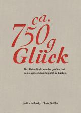 Cover-Bild Ca. 750 g Glück – Das kleine Buch über die große Lust sein eigenes Sauerteigbrot zu backen