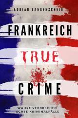Cover-Bild True Crime International / Frankreich True Crime Wahre Verbrechen Echte Kriminalfälle